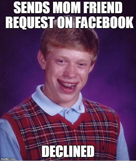 Bad Luck Brian Meme | SENDS MOM FRIEND REQUEST ON FACEBOOK DECLINED | image tagged in memes,bad luck brian | made w/ Imgflip meme maker