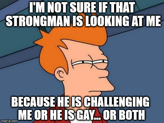 Futurama Fry Meme | I'M NOT SURE IF THAT STRONGMAN IS LOOKING AT ME BECAUSE HE IS CHALLENGING ME OR HE IS GAY... OR BOTH | image tagged in memes,futurama fry | made w/ Imgflip meme maker