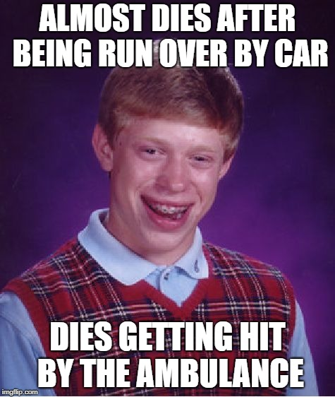 Bad Luck Brian Meme | ALMOST DIES AFTER BEING RUN OVER BY CAR DIES GETTING HIT BY THE AMBULANCE | image tagged in memes,bad luck brian | made w/ Imgflip meme maker