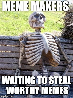 Waiting Skeleton Meme | MEME MAKERS WAITING TO STEAL WORTHY MEMES | image tagged in memes,waiting skeleton | made w/ Imgflip meme maker