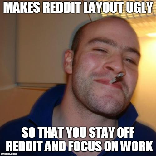 Good Guy Greg Meme | MAKES REDDIT LAYOUT UGLY SO THAT YOU STAY OFF REDDIT AND FOCUS ON WORK | image tagged in memes,good guy greg,AdviceAnimals | made w/ Imgflip meme maker