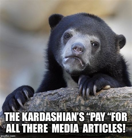 "Confession Bear Meme | THE KARDASHIAN'S ""PAY ""FOR ALL THERE  MEDIA  ARTICLES! 