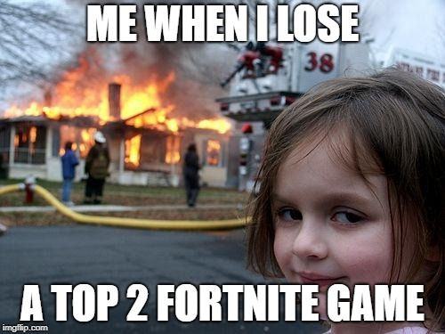 Disaster Girl Meme | ME WHEN I LOSE A TOP 2 FORTNITE GAME | image tagged in memes,disaster girl | made w/ Imgflip meme maker