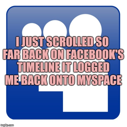 I JUST SCROLLED SO FAR BACK ON FACEBOOK'S TIMELINE IT LOGGED ME BACK ONTO MYSPACE | image tagged in myspace,facebook,funny,memes,funny memes | made w/ Imgflip meme maker