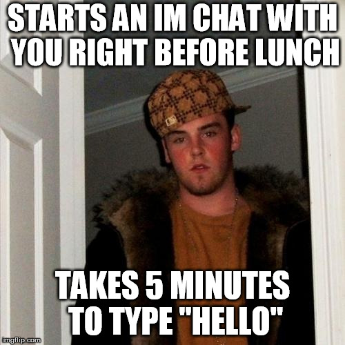 "Scumbag Steve Meme | STARTS AN IM CHAT WITH YOU RIGHT BEFORE LUNCH TAKES 5 MINUTES TO TYPE ""HELLO"" 