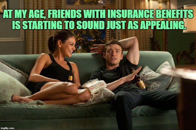 Friends with Benefits | AT MY AGE, FRIENDS WITH INSURANCE BENEFITS IS STARTING TO SOUND JUST AS APPEALING. | image tagged in friends with benefits,funny,memes,funny memes | made w/ Imgflip meme maker