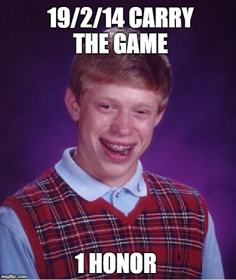 Bad Luck Brian Meme | 19/2/14 CARRY THE GAME 1 HONOR | image tagged in memes,bad luck brian | made w/ Imgflip meme maker