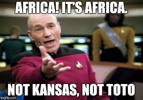 Picard Wtf Meme | AFRICA! IT'S AFRICA. NOT KANSAS, NOT TOTO | image tagged in memes,picard wtf | made w/ Imgflip meme maker