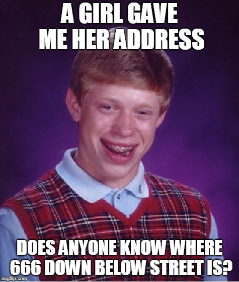 Is this a real place? | A GIRL GAVE ME HER ADDRESS DOES ANYONE KNOW WHERE 666 DOWN BELOW STREET IS? | image tagged in memes,bad luck brian,666,hell,satan,girl satan | made w/ Imgflip meme maker