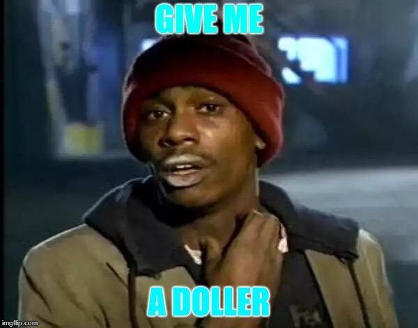 Y'all Got Any More Of That Meme | GIVE ME A DOLLER | image tagged in memes,y'all got any more of that | made w/ Imgflip meme maker