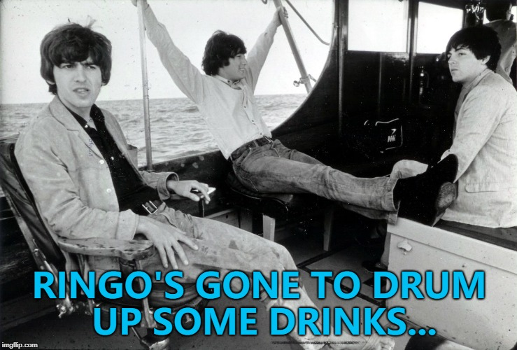John believes Ringo's not the best drinks getter in The Beatles... :) | RINGO'S GONE TO DRUM UP SOME DRINKS... | image tagged in memes,the beatles,drinks | made w/ Imgflip meme maker