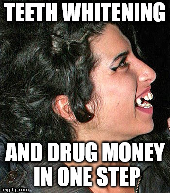 Dental plan for addicts | TEETH WHITENING AND DRUG MONEY IN ONE STEP | image tagged in amy winehouse,teeth | made w/ Imgflip meme maker