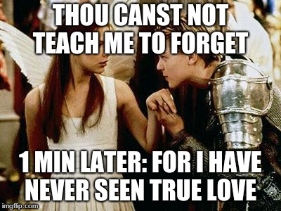 romeo and juliet | THOU CANST NOT TEACH ME TO FORGET 1 MIN LATER: FOR I HAVE NEVER SEEN TRUE LOVE | image tagged in romeo and juliet | made w/ Imgflip meme maker
