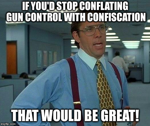 Conflate means: To fail to distinguish between; confuse | IF YOU'D STOP CONFLATING GUN CONTROL WITH CONFISCATION THAT WOULD BE GREAT! | image tagged in memes,that would be great,gun control,nra,imgflip users | made w/ Imgflip meme maker
