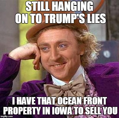 Creepy Condescending Wonka Meme | STILL HANGING ON TO TRUMP'S LIES I HAVE THAT OCEAN FRONT PROPERTY IN IOWA TO SELL YOU | image tagged in memes,creepy condescending wonka | made w/ Imgflip meme maker