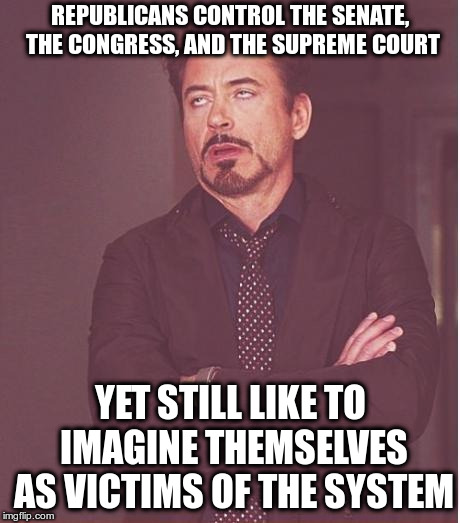 Right Wing Victimology | REPUBLICANS CONTROL THE SENATE, THE CONGRESS, AND THE SUPREME COURT YET STILL LIKE TO IMAGINE THEMSELVES AS VICTIMS OF THE SYSTEM | image tagged in memes,face you make robert downey jr,trump,rules,robert mueller | made w/ Imgflip meme maker