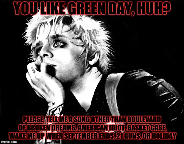 Green day fake fans | YOU LIKE GREEN DAY, HUH? PLEASE, TELL ME A SONG OTHER THAN BOULEVARD OF BROKEN DREAMS, AMERICAN IDIOT, BASKET CASE, WAKE ME UP WHEN SEPTEMBE | image tagged in green day | made w/ Imgflip meme maker