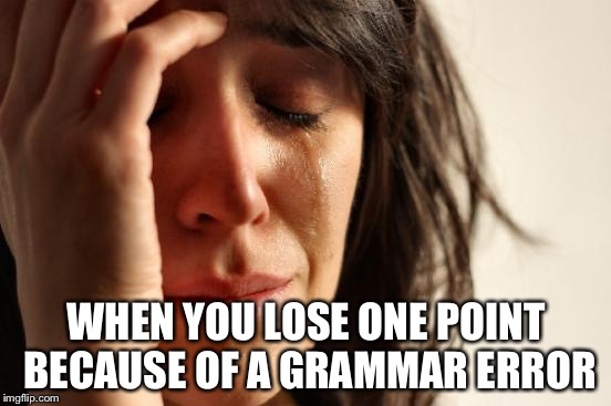 First World Problems Meme | WHEN YOU LOSE ONE POINT BECAUSE OF A GRAMMAR ERROR | image tagged in memes,first world problems | made w/ Imgflip meme maker