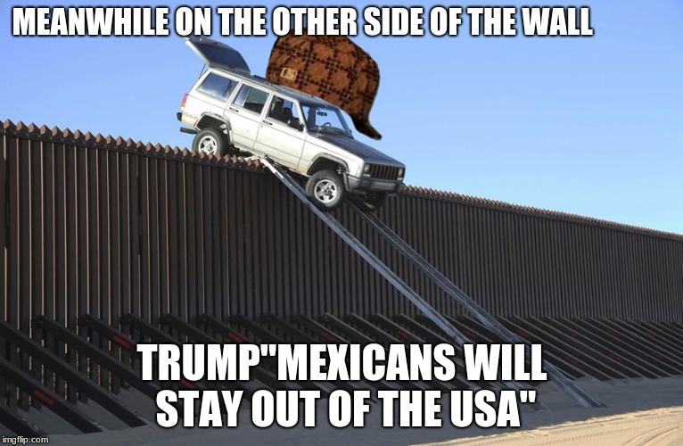 "MEANWHILE ON THE OTHER SIDE OF THE WALL TRUMP""MEXICANS WILL STAY OUT OF THE USA"" 