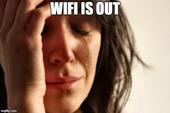 First World Problems Meme | WIFI IS OUT | image tagged in memes,first world problems | made w/ Imgflip meme maker