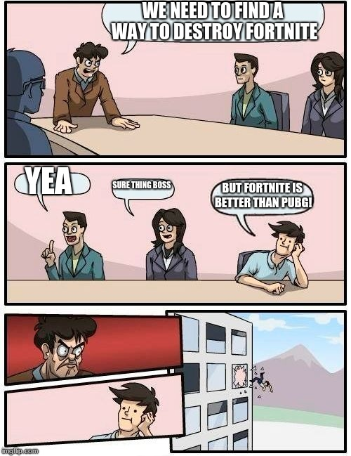 Boardroom Meeting Suggestion Meme | WE NEED TO FIND A WAY TO DESTROY FORTNITE YEA SURE THING BOSS BUT FORTNITE IS BETTER THAN PUBG! | image tagged in memes,boardroom meeting suggestion | made w/ Imgflip meme maker