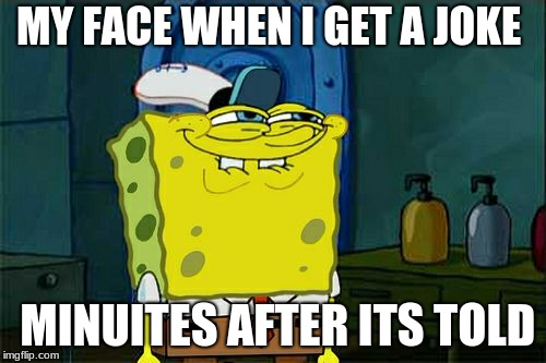Dont You Squidward Meme | MY FACE WHEN I GET A JOKE MINUITES AFTER ITS TOLD | image tagged in memes,dont you squidward | made w/ Imgflip meme maker