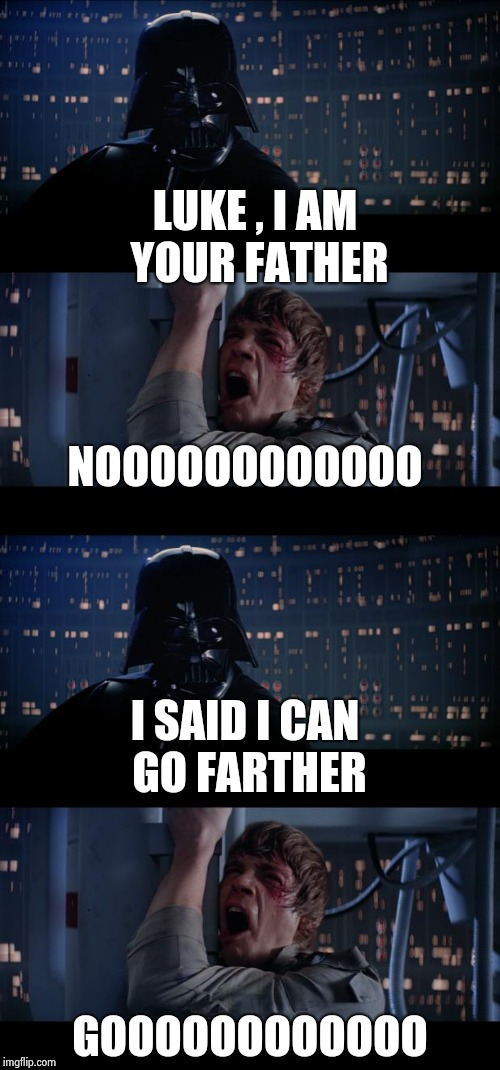 He's hard to understand through the mask |  LUKE , I AM YOUR FATHER; NOOOOOOOOOOOO; I SAID I CAN GO FARTHER; GOOOOOOOOOOOO | image tagged in star wars no,darth vader,speaker,misunderstanding,father to son | made w/ Imgflip meme maker