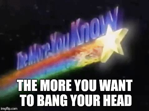 THE MORE YOU WANT TO BANG YOUR HEAD | image tagged in the more you know | made w/ Imgflip meme maker