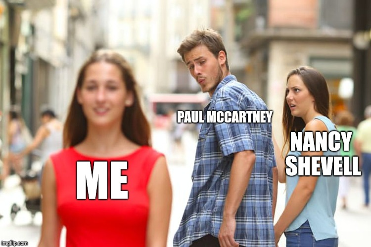 Distracted Boyfriend Meme | ME PAUL MCCARTNEY NANCY SHEVELL | image tagged in memes,distracted boyfriend | made w/ Imgflip meme maker