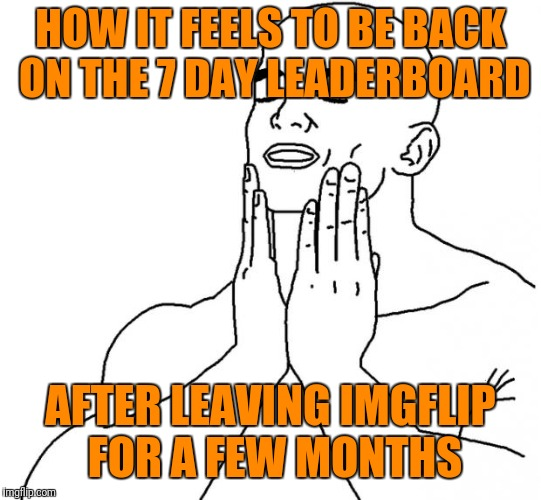 Guess who's back | HOW IT FEELS TO BE BACK ON THE 7 DAY LEADERBOARD AFTER LEAVING IMGFLIP FOR A FEW MONTHS | image tagged in feels good man,trhtimmy,memes | made w/ Imgflip meme maker