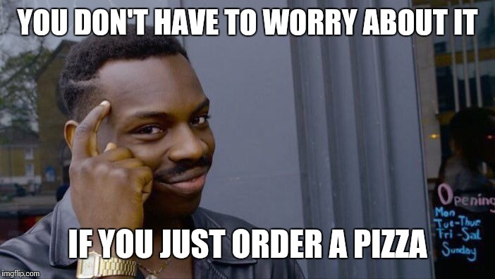 Roll Safe Think About It Meme | YOU DON'T HAVE TO WORRY ABOUT IT IF YOU JUST ORDER A PIZZA | image tagged in memes,roll safe think about it | made w/ Imgflip meme maker