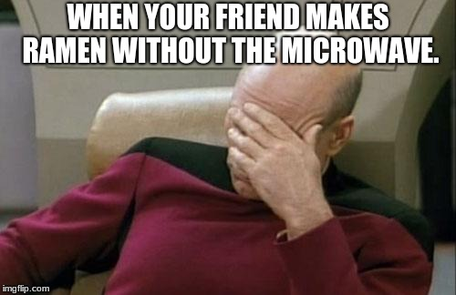 Captain Picard Facepalm Meme | WHEN YOUR FRIEND MAKES RAMEN WITHOUT THE MICROWAVE. | image tagged in memes,captain picard facepalm | made w/ Imgflip meme maker