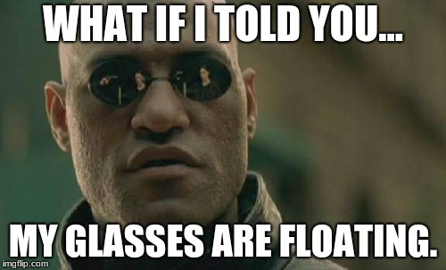 Matrix Morpheus Meme | WHAT IF I TOLD YOU... MY GLASSES ARE FLOATING. | image tagged in memes,matrix morpheus | made w/ Imgflip meme maker