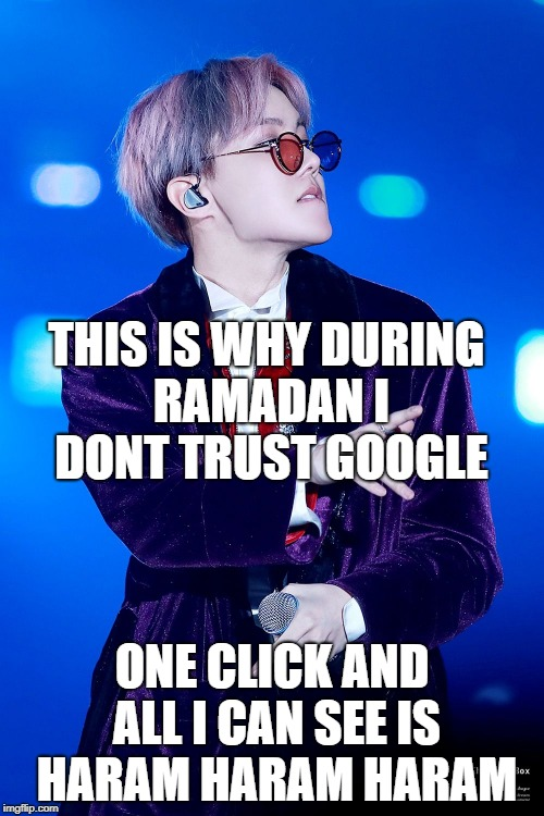 NO trust for google | THIS IS WHY DURING RAMADAN I DONT TRUST GOOGLE ONE CLICK AND ALL I CAN SEE IS HARAM HARAM HARAM | image tagged in bts,jhope,ramadan,trust,google | made w/ Imgflip meme maker