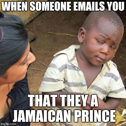 Third World Skeptical Kid Meme | WHEN SOMEONE EMAILS YOU THAT THEY A JAMAICAN PRINCE | image tagged in memes,third world skeptical kid | made w/ Imgflip meme maker