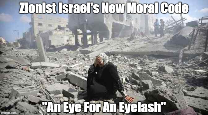 "Zionist Israel's New Moral Code: ""An Eye For An Eyelash"" 