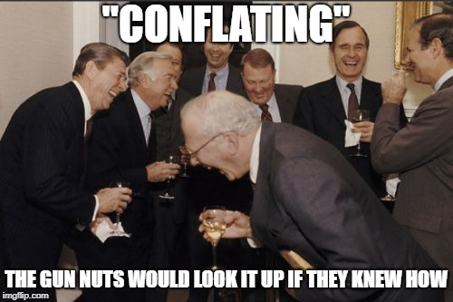 "Laughing Men In Suits Meme | ""CONFLATING"" THE GUN NUTS WOULD LOOK IT UP IF THEY KNEW HOW 
