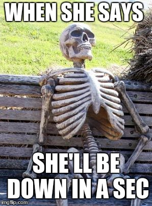 Waiting Skeleton Meme | WHEN SHE SAYS SHE'LL BE DOWN IN A SEC | image tagged in memes,waiting skeleton | made w/ Imgflip meme maker