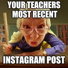 YOUR TEACHERS MOST RECENT INSTAGRAM POST | image tagged in true story | made w/ Imgflip meme maker
