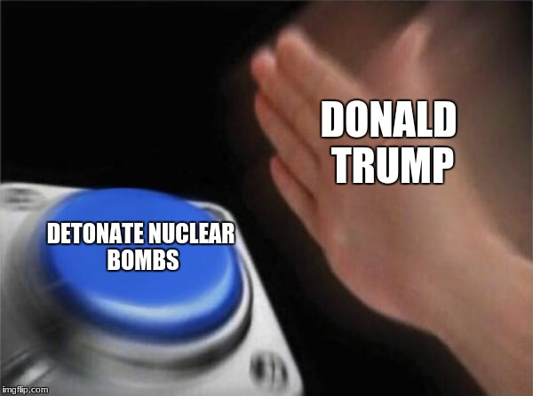 He be like | DONALD TRUMP DETONATE NUCLEAR BOMBS | image tagged in memes,blank nut button | made w/ Imgflip meme maker