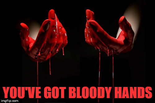 bloody hands | YOU'VE GOT BLOODY HANDS | image tagged in bloody hands | made w/ Imgflip meme maker