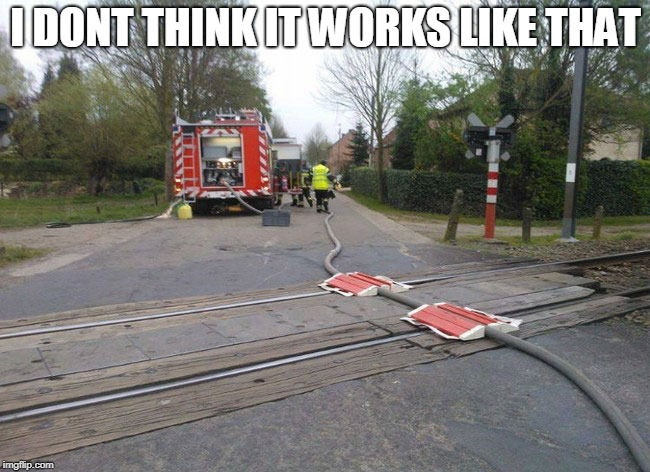 Im now rethinking life | I DONT THINK IT WORKS LIKE THAT | image tagged in firetruck,train,lol,logic | made w/ Imgflip meme maker