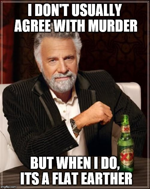 The Most Interesting Man In The World Meme | I DON'T USUALLY AGREE WITH MURDER BUT WHEN I DO, ITS A FLAT EARTHER | image tagged in memes,the most interesting man in the world | made w/ Imgflip meme maker