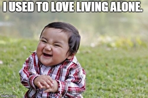 Evil Toddler Meme | I USED TO LOVE LIVING ALONE. | image tagged in memes,evil toddler | made w/ Imgflip meme maker