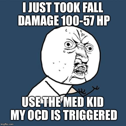 Y U No Meme | I JUST TOOK FALL DAMAGE 100-57 HP USE THE MED KID MY OCD IS TRIGGERED | image tagged in memes,y u no | made w/ Imgflip meme maker
