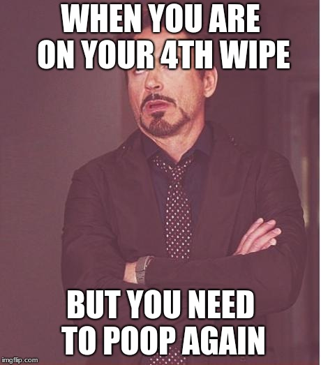Face You Make Robert Downey Jr Meme | WHEN YOU ARE ON YOUR 4TH WIPE BUT YOU NEED TO POOP AGAIN | image tagged in memes,face you make robert downey jr | made w/ Imgflip meme maker