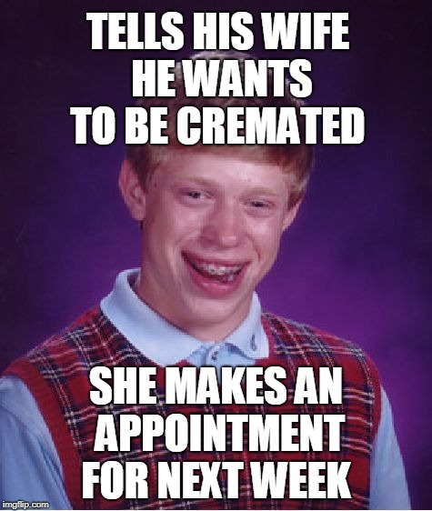 At least he has a wife  | TELLS HIS WIFE HE WANTS TO BE CREMATED SHE MAKES AN APPOINTMENT FOR NEXT WEEK | image tagged in memes,bad luck brian,wife,cremated | made w/ Imgflip meme maker