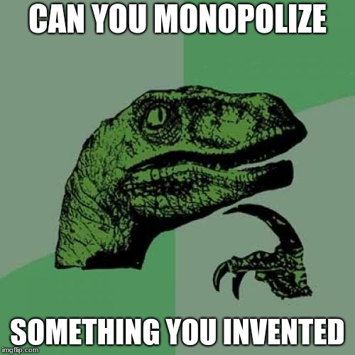 Philosoraptor Meme | CAN YOU MONOPOLIZE SOMETHING YOU INVENTED | image tagged in memes,philosoraptor | made w/ Imgflip meme maker