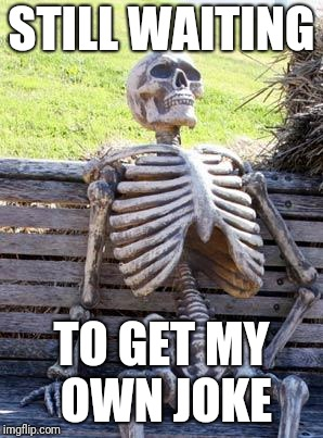 Waiting Skeleton Meme | STILL WAITING TO GET MY OWN JOKE | image tagged in memes,waiting skeleton | made w/ Imgflip meme maker