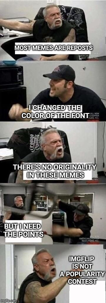 American Chopper Argument | MOST MEMES ARE REPOSTS I CHANGED THE COLOR OF THE FONT THERE'S NO ORIGINALITY IN THESE MEMES BUT I NEED THE POINTS IMGFLIP IS NOT A POPULARI | image tagged in american chopper argument,imgflip,reposts,repost,points,popularity | made w/ Imgflip meme maker
